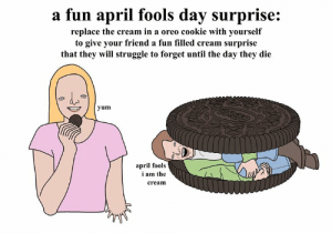 a fun april fools day surprise. love from your friend Chris (Simpsons artist) xox: a fun april fools day surprise:  replace the cream in a oreo cookie with yourself  to give your friend a fun filled cream surprise  that they will struggle to forget until the day they die  yum  april fools  i am the  cream a fun april fools day surprise. love from your friend Chris (Simpsons artist) xox