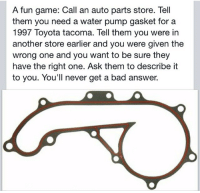 Bad, Toyota, and Game: A fun game: Call an auto parts store. Tell  them you need a water pump gasket for a  1997 Toyota tacoma. Tell them you were in  another store earlier and you were given the  wrong one and you want to be sure they  have the right one. Ask them to describe it  to you. You'll never get a bad answer.