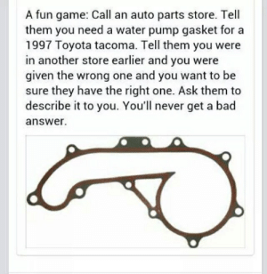 Bad, Toyota, and Game: A fun game: Call an auto parts store. Tell  them you need a water pump gasket for a  1997 Toyota tacoma. Tell them you were  in another store earlier and you were  given the wrong one and you want to be  sure they have the right one. Ask them to  describe it to you. You'll never get a bad  answer