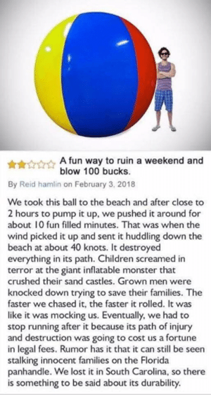 Children, Funny, and Monster: A fun way to ruin a weekend and  blow 100 bucks.  By Reid hamlin on February 3, 2018  We took this ball to the beach and after close to  2 hours to pump it up, we pushed it around for  about 10 fun filled minutes. That was when the  wind picked it up and sent it huddling down the  beach at about 40 knots. It destroyed  everything in its path. Children screamed in  terror at the giant inflatable monster that  crushed their sand castles. Grown men were  knocked down trying to save their families. The  faster we chased it, the faster it rolled. It was  like it was mocking us. Eventually, we had to  stop running after it because its path of injury  and destruction was going to cost us a fortune  in legal fees. Rumor has it that it can still be seen  stalking innocent families on the Florida  panhandle. We lost it in South Carolina, so there  is something to be said about its durability.