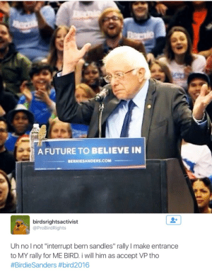 "Future, Com, and Him: A FUTURE TO BELIEVE IN  BERNIESANDERS.COM   birdsrightsactivist  @ProBirdRights  Uh nolnot ""interrupt bern sandles"" rally I make entrance  to MY rally for ME BIRD i will him as accept VP tho"