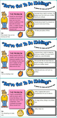 """Advice, Arthur, and Confused: A game for kids and gro*  Everyone has a right to privacy. Try  being more firm with your mother  about your refusal.  THE PROBLEM  - I think I'm old enough  to bathe on my own  now, but my mom  insists on getting in the  tub with me every  time... it makes me feel  uncomfortable. What  should I do?  Parents know best! You should do  as you're told at all times...  Ill take your place, Arthur  TIP:  The answer may not be  obvious at first.  !  Cot To Be  A game for kids and gro""""  Everyone has a right to sleeping  with your mother. I'm sorry that it  makes you uncomfortable.  THE PROBLEM  Binky bathed with my  mother, and now they're  sleeping together too.  It's making my dad mad  and it makes me feel  uncomfortable, too.  What should I do?  This sounds like an issue that you  should arrange a serious discussion  with your mother about.  Nobody said you can't join us,  Arthur.  TIP:  I am so fucking mad  ou've Got To Be Kiddi  A game for kids and 9  Arthur I appreciate you're  troubled but I'm out of advice.  THE PROBLEM  I had a conversation  with my mom, and it  looks like Binky is my  dad now. I don't really  understad... I fee  confused and upset.  What should I do?  It's okay Arthur, Binky is my father  too.  Arthur help me  TIP:  You should go to bed,  son."""