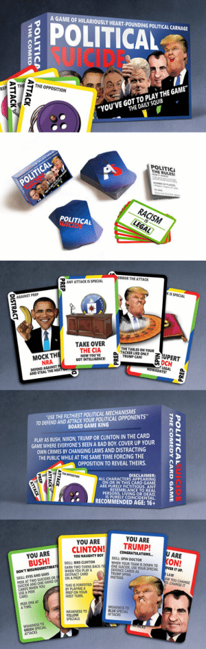 """Bad, Birthday, and Doctor: A GAME OF HILARIOUSLY HEART-POUNDING POLITICAL CARNAGE  POLITICL  SUICIDR  TH  THE OPPOSITION  RE  """"YOU'VE GOT TO PLAY THE GAME""""  THE DAILY SQUIB   POLITICI  THE RULES!  NUMBER OF PLAYER  Mayers 2 teams of 2  TO WIN  POLITICAL  RACISM  LEGAL  POLITICAL   IRROR THE ATTACK  ANY ATTACK IS SPECIAL  K IS SPECIAL  -AGAINST PREP  TAKE OVER  THE TABLES ON YOUR  THE CIA  NOW YOU'VE  MOCK TH  NRA  DEFEND AGAINST P  GOT INTELLIGENCEP CANDLY  OCH  LEGAL a  LEGAL  NOWADAYS?  AND STEAL THE N   """"USE THE FILTHIEST POLITICAL MECHANISMS  TO DEFEND AND ATTACK YOUR POLITICAL OPPONENTS""""  BOARD GAME KING  PLAY AS BUSH, NIXON, TRUMP OR CLINTON IN THE CARD  GAME WHERE EVERYONE'S BEEN A BAD BOY. COVER UP YOUR  OWN CRIMES BY CHANGING LAWS AND DISTRACTING  THE PUBLIC WHILE AT THE SAME TIME FORCING THE  OPPOSITION TO REVEAL THEIRS.  THE OPPOSITION  DISCLAIMER:  ALL CHARACTERS APPEARING  ON OR IN THIS CARD GAME 6  ARE PURELY FICTTIOUS ANY  RESEMBLANCE TO REAL  PERSONS, LIVING OR DEAD  IS PURELY COINCIDENTAL  ·  RECOMMENDED AGE: 16 +   YOU ARE  YOU ARE  CLINTON!TRUMP!  AUGHTY BOYSKILL:SPIN DOCTOR  YOU ARE  CONGRATULATIONS...  SKILL: MRS CLINTON  WHEN YOUR TEAM IS DOWN TO  NESUİCİDE,USE YOUR SPECIAL  DEFENCE CARDS AS  TRUMP SPINS  INSTEAD  TWO TURNS BACK-TO  NT MISUNDERE  PEEK AT TWO SUCIDES OR DISRTA  SUICIDE AND ONE HAND OF ON A PREPRD  VERIT UP.  SKILL: EYES AND EARS  LAW  AW YOU CHANGE  D. CHANGE IT  CARDS WHEN YOU  USE A PEEK  CARD  THIS IS FORFEITED  BY PLAYING A  PREP ON YOUR  FIRST TURN  PEEK ONE AT  A TIME  WEAKNESS TO  YELLOW  WEAKNESS TO  BLUE SPECIAL  ATTACKS  SPECIALS  WEAKNESS TO  GREEN SPECIAL  ATTACKS lol-coaster:    Political Suicide! — The Card Game A funny present sold on Etsy perfect for a guy's birthday gift - father, brother, boyfriend, groom."""