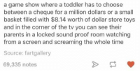make a tv show https://t.co/aEuAQVtBmv: a game show where a toddler has to choose  between a cheque for a million dollars or a small  basket filled with $8.14 worth of dollar store toys  and in the corner of the tv you can see their  parents in a locked sound proof room watching  from a screen and screaming the whole time  Source: fartgallery  69,335 notes make a tv show https://t.co/aEuAQVtBmv