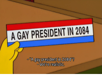 Gay, President, and Were: A GAY PRESIDENT IN 2084  -A gay president in 20847  We're realistic.