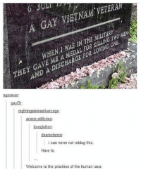 Grandma, Memes, and Help: A GAY VIETNAM VETERA  THEY CAVE ME A MEDAL FOR KILLINT  N DISCHARCE FOR LOVINC ON  AND A DISCHARGE FOR LOVING ONE  agorave  gayf3r  loveglutton  dearscience  i can never not reblog this.  Have to  Welcome to the priorities of the human race okay so chances grandma is 5ft and my cat is roughly half a foot so if i clone my cat 9 times, will i get chances grandma ? (please help this is an argument that needs settling) - Fin 🐢