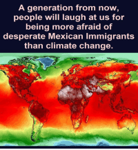 "LAUGH at US?  No, they will curse US and our #MoronicLunatic ""President."": A generation from now,  eople will laugh at us for  being more afraid of  desperate Mexican Immigrants  than climate change. LAUGH at US?  No, they will curse US and our #MoronicLunatic ""President."""