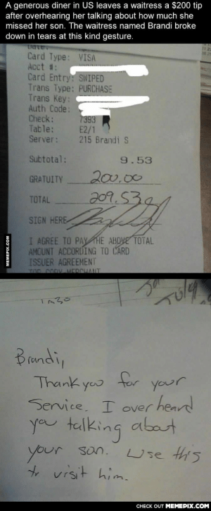 There are good people who pay it forward.omg-humor.tumblr.com: A generous diner in US leaves a waitress a $200 tip  after overhearing her talking about how much she  missed her son. The waitress named Brandi broke  down in tears at this kind gesture.  Uate,  Card Type: VISA  Acct #:  Card Entry: SWIPED  Trans Type: PURCHASE  Trans Key:  Auth Code:  Check:  Table:  Server:  112  20 29  7393  E2/1  215 Brandi S  Subtotal:  9.53  200.00  209.532  GRATUITY  TOTAL  SIGN HERE  I AGREE TO PAY HE ABOVE TOTAL  AMOUNT ACCORDING TO CARD  ISSUER AGREEMENT  TOD CODy HERCHANT  Brundi,  for  Thank you  your  Service. I over heard  you talking abat  Use this  your son.  to visit him.  CНECK OUT MЕМЕРIХ.COМ  MEMEPIX.COM There are good people who pay it forward.omg-humor.tumblr.com