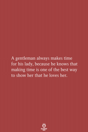 Show Her: A gentleman always makes time  for his lady, because he knows that  making time is one of the best way  to show her that he loves her.  RELATIONSHIP  LES