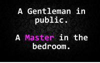 A Gentleman in  public.  A Master  in the  bedroom