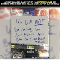 Oh, that's cold.: A GEORGIA-AREA GAS STATION HAS HALTED SALES ON  BOSTON-BASED-BEER SAM ADAMS UNTIL AFTER SUPER BOWL  E OF JAMAICA  BUUEAGAVENECTAR.  PRE M U M  ODO  IT  We will MOT  t Selling Any  Sam Adam's Until  Arter The Super Bowl  Rise Up  EER  Bottles  6 pack 12 ozbtls  VIA: TWITTER/SOMETACOLADY  A Oh, that's cold.