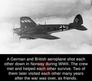 This is what we called true friendship: A German and British aeroplane shot each  other down in Norway during WWI. The crew  met and helped each other survive. Two of  them later visited each other many years  after the war was over, as friends. This is what we called true friendship