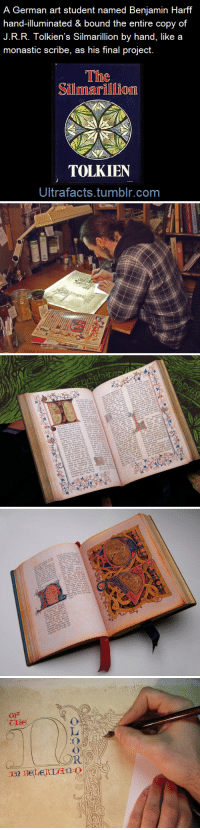 Tumblr, Wikipedia, and Work: A German art student named Benjamin Harff  hand-illuminated & bound the entire copy of  J.R.R. Tolkien's Silmarillion by hand, like a  monastic scribe, as his final project.  The  Silmarillion  TOLKIEN  Ultrafacts.tumblr.com ultrafacts: This German art student, Benjamin Harff, decided, for his exam at the Academy of Arts, to do something only slightly ambitious — to hand-illuminate and bind a copy of J.R.R. Tolkien's Silmarillion. It took him six months of work. He hand-illuminated the text which had been printed on his home Canon inkjet printer. He worked with a binder to assemble the resulting book. More pictures HERE (Fact Source)