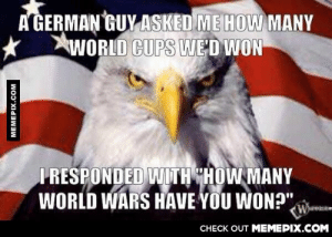 "Shut your schnitzel holeomg-humor.tumblr.com: A GERMAN GUY ASKED ME HOW MANY  WORLD CUPS WE'D WON  I RESPONDED WITH CHOW MANY  WORLD WARS HAVE YOU WON?"",  Whee  CНECK OUT MEMЕРIХ.COM  MEMEPIX.COM Shut your schnitzel holeomg-humor.tumblr.com"