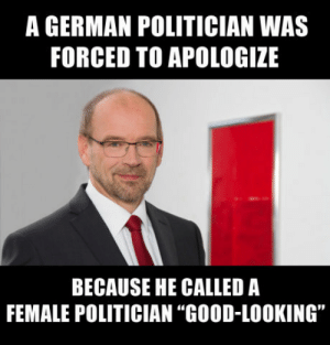"Looking, German, and What: A GERMAN POLITICIAN WAS  FORCED TO APOLOGIZE  BECAUSE HE CALLED A  FEMALE POLITICIAN ""GOOD-LOOKING"" What a sexist, patriarchal filth!"