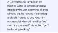 """Fucking, Precious, and Water: A German tourist jumped in the  freezing water to save my precious  little dog who was drowning, after he  climbed out he handed me the dog  and said """"here is ze dog keep him  Warm and dry him off he vi  said """"are you a vet?"""" He replied """"vet?..  I'm fucking soaking""""  ill be fine"""""""