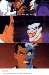 Funny, Clown, and Face: A  Get out of my face, clown  Which one?  brokenquill  The second worst burn that Two Face has ever felt.