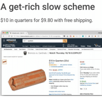 "me irl: A get-rich slow scheme  $10 in quarters for $9.80 with free shipping  a  Amazon.com : Coin w.  х  Michas  (-С O  https://www.amazon.com/te  amazon  Aquarters  EN Hala, michasi  Brookiyn 11215  Buy Again  Browsing Hstory  michaars Amazon com  Account & Lists Orders PrimeCart  Broncos vs. Cardinals Watch Thursday 10/18 8:20PM/ET  Back to search readts for ""quarters  $10 in Quarters (25c)  by Muan  rr i 49 customer reviews  1 4 arswered questions  $9.80  prime  FREE Delivery by Friday  If you order within 22 hrs 15 min  or  Get it Thursday if you order within  21 hrs 15 mins and choose paid  One-Day Shipping at checkout  Details  Price: $9.80prime  Get $70 off instantly Pay $0.00 upon  approval for the Amazon Prime Rewards Visa  Card  Note: Avalable at a lower price from other  sellers, potentialy without free Prime  In Stock  Sold by Prime Central Store and  Fulftilled by Amazon  Coin Wrapper colors may vary  kraft stock  Oty 1  Compare with similar items  New (12) from $10 73&FREE shipping  Add a Protection Planc me irl"