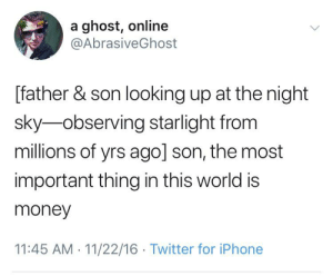 Iphone, Money, and Twitter: a ghost, online  @AbrasiveGhost  [father & son looking up at the night  sky observing starlight from  millions of yrs ago] son, the most  important thing in this world is  money  11:45 AM 11/22/16 Twitter for iPhone Look upon my works, ye Mighty...