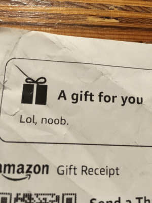 My dad is nearly 70 and not especially computer savvy. However, he learned an internet saying and put it on my Amazon Christmas gift receipt.: A gift for you  Lol, noob  mazon Gift Receipt My dad is nearly 70 and not especially computer savvy. However, he learned an internet saying and put it on my Amazon Christmas gift receipt.