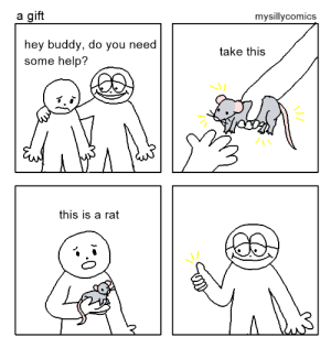 Help, Rat, and You: a gift  mysillycomics  hey buddy, do you need  some help?  take this  this is a rat