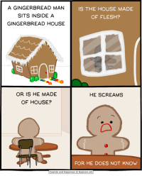 Memes, Scream, and Cyanide and Happiness: A GINGERBREAD MAN  IS THE HOUSE MADE  SITS INSIDE A  OF FLESH?  GINGERBREAD HOUSE  OR IS HE MADE  HE SCREAMS  OF HOUSE?  FOR HE DOES NOT KNOW  Cyanide and Happiness Explosm.net