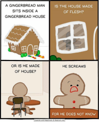 Memes, Scream, and Browns: A GINGERBREAD MAN  IS THE HOUSE MADE  SITS INSIDE A  OF FLESH?  GINGERBREAD HOUSE  OR IS HE MADE  HE SCREAMS  OF HOUSE?  FOR HE DOES NOT KNOW  Cyanide and Happiness 3 Explosm.net CW Brown