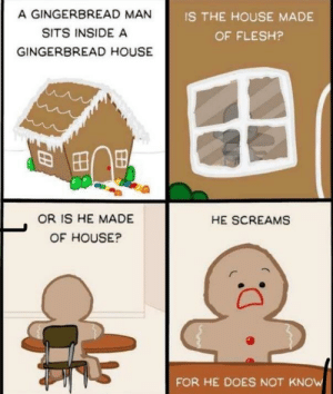 The world may never know via /r/memes https://ift.tt/2KwP8GY: A GINGERBREAD MAN  SITS INSIDE A  GINGERBREAD HOUSE  IS THE HOUSE MADE  OF FLESH?  OR IS HE MADE  OF HOUSE?  HE SCREAMS  FOR HE DOES NOT KNOW The world may never know via /r/memes https://ift.tt/2KwP8GY