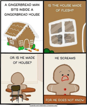 Cyanide and Happiness, House, and Happiness: A GINGERBREAD MAN  SITS INSIDE A  GINGERBREAD HOUSE  IS THE HOUSE MADE  OF FLESH?  OR IS HE MADE  OF HOUSE?  HE SCREAMS  FOR HE DOES NOT KNOW  Cyanide and Happiness  Explosm.net he will never know.