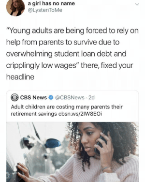 "Can confirm: a girl has no name  @LystenToMe  ""Young adults are being forced to rely on  help from parents to survive due to  overwhelming student loan debt and  cripplingly low wages"" there, fixed your  headline  CBS News @CBSNews 2d  Adult children are costing many parents their  retirement savings cbsn.ws/2IW8EOi Can confirm"