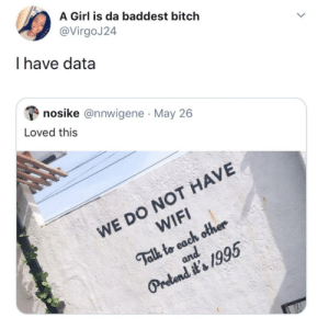 Naw, I'm good. I just upgraded.: A Girl is da baddest bitch  VirgoJ24  I have data  nosike @nnwigene May 26  Loved this  WE DO NOT HAVE  WIFI  Talk to each other Naw, I'm good. I just upgraded.