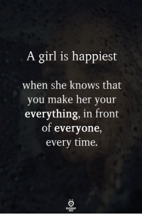 she knows: A girl is happiest  when she knows that  vou make her vour  everything, in front  of everyone,  every time.
