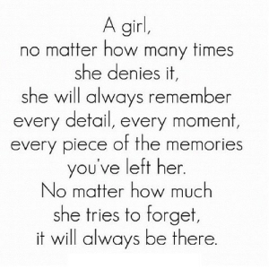 https://iglovequotes.net/: A girl,  matter how many times  she denies it,  she will always remember  every detail, every moment,  every piece of the memories  you've left her.  No matter how much  she tries to forget,  it will always be there. https://iglovequotes.net/