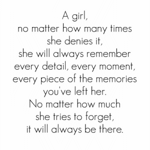 How Many Times, Girl, and Http: A girl,  no matter how many times  she denies it  she will always remember  every detail, every moment,  every piece of the memories  you've left her  No matter how much  she tries to forget  it will always be there http://iglovequotes.net/