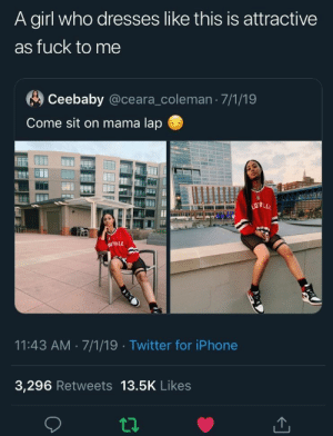: A girl who dresses like this is attractive  as fuck to me  Ceebaby @ceara_coleman 7/1/19  Come sit on mama lap  778.0  DEILLE  11:43 AM 7/1/19 Twitter for iPhone  3,296 Retweets 13.5K Likes