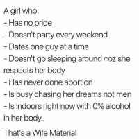 Memes, Party, and Abortion: A girl who:  Has no pride  Doesn't party every weekend  - Dates one guy at a time  Doesn't go sleeping around coz she  respects her body  Has never done abortion  Is busy chasing her dreams not men  Is indoors right now with 0% alcohol  in her body..  That's a Wife Material who a wifey material? I need me a wifey material😭😭