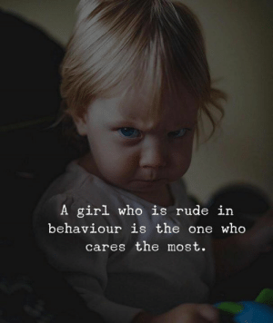 Behaviour: A girl who is rude in  behaviour is the one who  cares the most.
