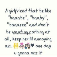 """Ass, Be Like, and Memes: A girlfriend that be like  """"baaabe"""", """"baaby  """"baaa eee"""" and don't  be wanting nothing at  all, keep her lil annoying  ass. one day  u gonna miss it"""