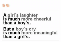 Boy Crying: A girl's laughter  is much more cheerful  than a boy's.  But a boy's cry  is much more meaningful  than a girl's