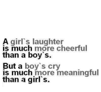 Boy Crying: A girl's laughter  is much more cheerful  than a boy's.  But a boy's cry  is much more meaningful  than a girl's.