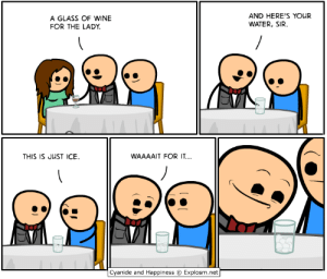 Anime, Dank, and Wine: A GLASS OF WINE  FOR THE LADY  AND HERE'S YOUR  WATER, SIR  THIS IS JUST ICE  WAAAAIT FOR IT  Cyanide and Happiness © Explosm.net I'll be at Anime Boston, Booth 107, April 19-21. See you there!