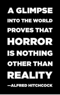 Dank, World, and Alfred Hitchcock: A GLIMPSE  INTO THE WORLD  PROVES THAT  HORROR  IS NOTHING  OTHER THAN  REALITY  -ALFRED HITCHCOCK