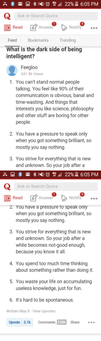 Very Smart Person on Quora: A GM 4G  22% L 6:05 PM  Ask or Search Quora  Read  Answer  Not  o  Feed  Bookmarks  Trending  What is the dark side of being  intelligent?  Feegloo  341.5k Views  1. You can't stand normal people  talking. You feel like 90% of their  communication is obvious, banal and  time-wasting. And things that  interests you like science, philosophy  and other stuff are boring for other  people  2. You have a pressure to speak only  when you got something brilliant, so  mostly you say nothing  3. You strive for everything that is new  and unknown. So your job after a   A 4 M 4G  22% L 6:05 PM  Ask or Search Quora  Read  Answer  Notifs  2. You have a pressure to speak only  when you got something brilliant, so  mostly you say nothing  3. You strive for everything that is new  and unknown. So your job after a  while becomes not good enough  because you know it all.  4. You spend too much time thinking  about something rather than doing it  5. You waste your life on accumulating  useless knowledge, just for fun.  6. It's hard to be spontaneous.  Written May 8 r View Upvotes  Comments 119+  share  Upvote 2.1k Very Smart Person on Quora