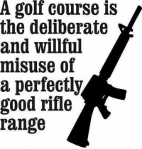 Memes, Golf, and Good: A golf course is  the deliberate  and willful  misuse of  a perfectly  good rifle  range