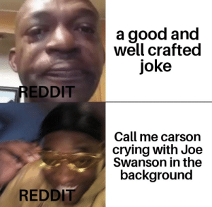 Crying, Reddit, and Good: a good and  well crafted  joke  REDDIT  Call me carson  crying with Joe  Swanson in the  background  REDDIT Why are we still here?