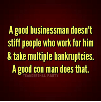 Doe, Memes, and Work: A good businessman doesn't  stiff people Who Work for him  & take multiple bankruptcies  A good con man does that  TEANDERTHAL
