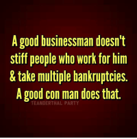 Memes, Bankruptcy, and 🤖: A good businessman doesn't  stiff people Who Work for him  take multiple bankruptcies.  A good con man does that  TEANDERTHAL PARTY Exactly! It's pathetic that his supporters can't see the truth. ~Rick  Via Teanderthal Party
