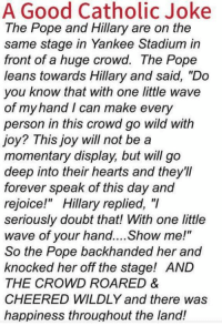 "LOL: A Good Catholic Joke  The Pope and Hillary are on the  same stage in Yankee Stadium in  front of a huge crowd. The Pope  leans towards Hillary and said, ""Do  you know that with one little wave  of my hand I can make every  person in this crowd go wild with  joy? This joy will not be a  momentary display, but will go  deep into their hearts and they'll  forever speak of this day and  rejoice!"" Hillary replied, ""I  seriously doubt that! With one little  wave of your hand....Show me!  So the Pope backhanded her and  knocked her off the stage! AND  THE CROWD ROARED &  CHEERED WILDLY and there was  happiness throughout the land! LOL"