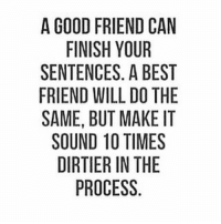You're welcome. 😁: A GOOD FRIEND CAN  FINISH YOUR  SENTENCES. A BEST  FRIEND WILL DO THE  SAME, BUT MAKE IT  SOUND 10 TIMES  DIRTIER IN THE  PROCESS. You're welcome. 😁