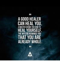 Memes, Masters, and Mysticism: A GOOD HEALER  CAN HEAL YOU  A MASTER SHOWS YOU HOW TO  HEAL YOURSELF  THE MYSTIC REMINDS YOU  THAT YOU ARE  ALREADY WHOLE Bring yourself to an experience that brought you the greatest happiness you can remember... Breathe deep into this moment.  Bathe in the love and bliss. Let your consciousness be immersed in the feelings around this moment...   When you've reached where that experience seems as real as ever, remind yourself that everything that has every happened in your life had to happen for you to have that experience, this experience, and the next experience.   You are whole.